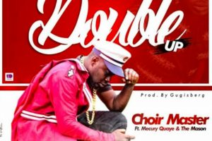 Audio: Double Up by Choir Master feat. Mercury Quaye & The Mason